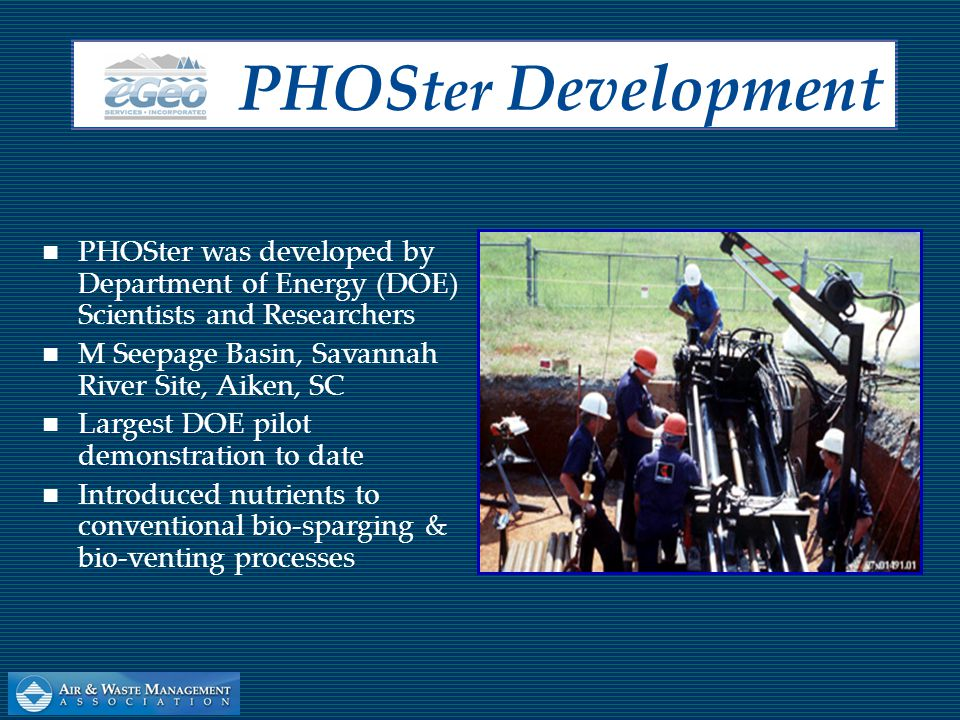 eGeo was awarded the contract by DOE to redesign PHOSter system in 1996— under the name PHOSter II™ PHOSter II™ technology is viable for remediation of contaminated groundwater Systems housed in a Small (6-Point) or Large (12-Point) Trailer configuration PHOS ter II™ P rocess