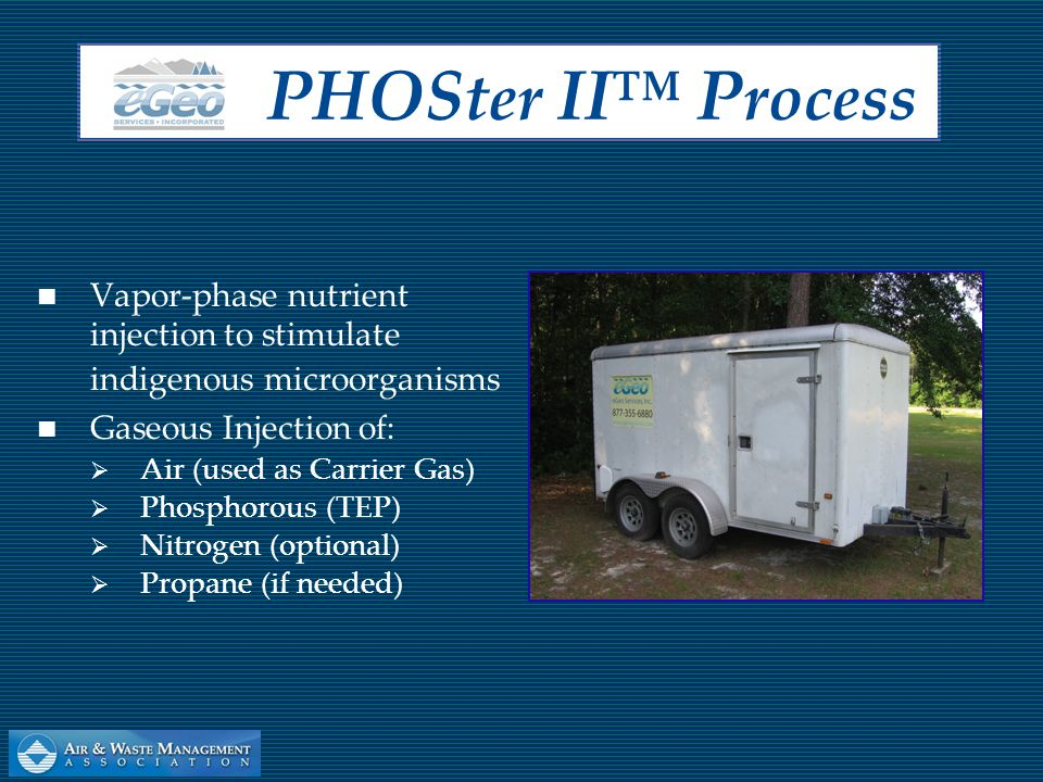 Biological Air Sparge – 0.5 to 2.0 cfm per injection well Triethyl-phosphate (TEP) injection encourages bacterial cell division Pulsed injection process overcomes oxygen and phosphate site limitations PHOS ter II™ P rocess