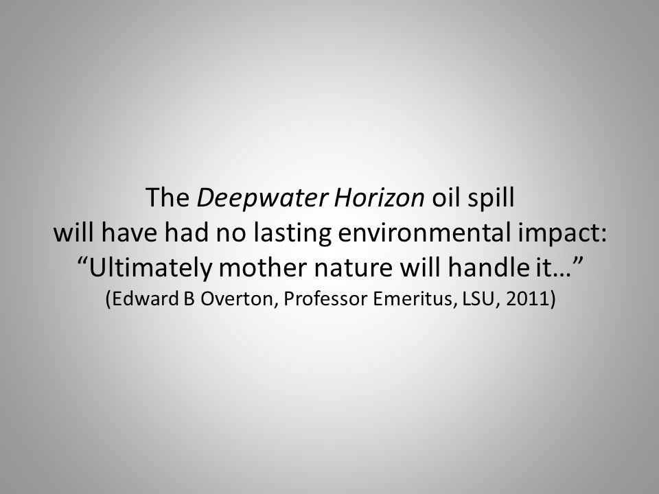 The Deepwater Horizon oil spill will have had no lasting environmental impact: Ultimately mother nature will handle it… (Edward B Overton, Professor Emeritus, LSU, 2011)