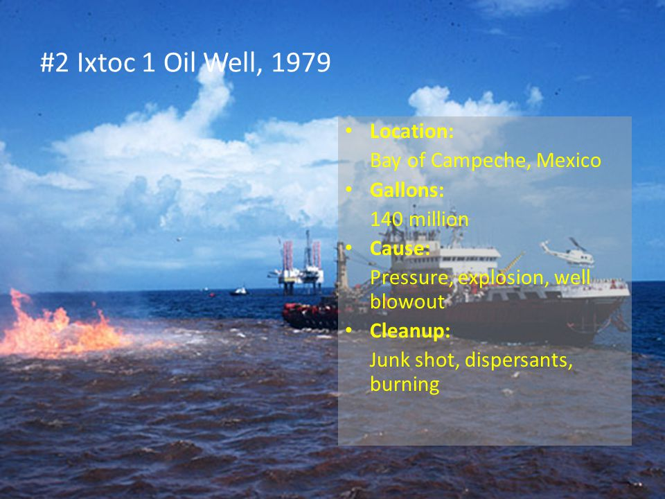 #2 Ixtoc 1 Oil Well, 1979 Location: Bay of Campeche, Mexico Gallons: 140 million Cause: Pressure, explosion, well blowout Cleanup: Junk shot, dispersants, burning