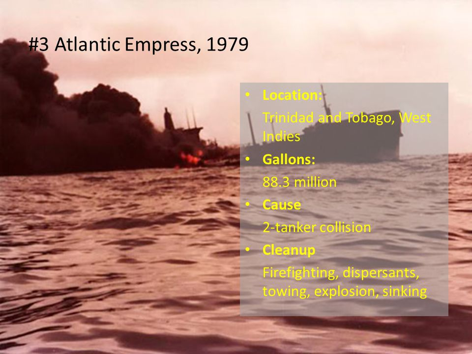 Location: Trinidad and Tobago, West Indies Gallons: 88.3 million Cause 2-tanker collision Cleanup Firefighting, dispersants, towing, explosion, sinking #3 Atlantic Empress, 1979