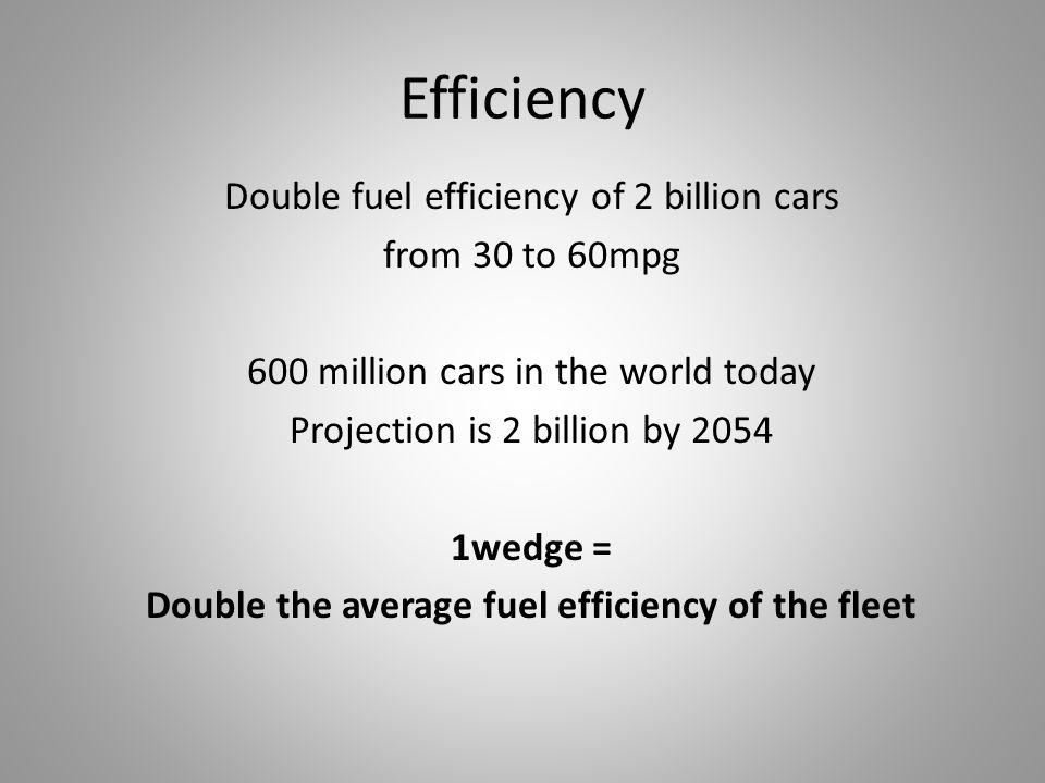 Efficiency Double fuel efficiency of 2 billion cars from 30 to 60mpg 600 million cars in the world today Projection is 2 billion by 2054 1wedge = Double the average fuel efficiency of the fleet