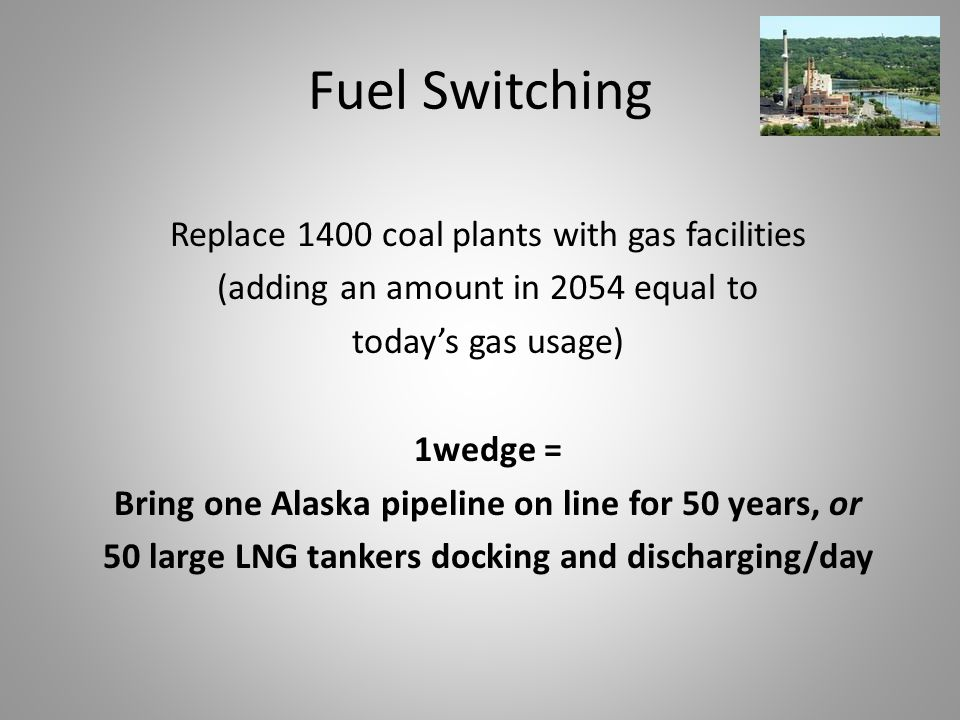 Fuel Switching Replace 1400 coal plants with gas facilities (adding an amount in 2054 equal to today's gas usage) 1wedge = Bring one Alaska pipeline on line for 50 years, or 50 large LNG tankers docking and discharging/day