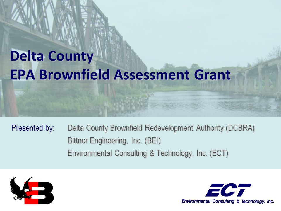 Delta County EPA Brownfield Assessment Grant Presented by: Delta County Brownfield Redevelopment Authority (DCBRA) Bittner Engineering, Inc.