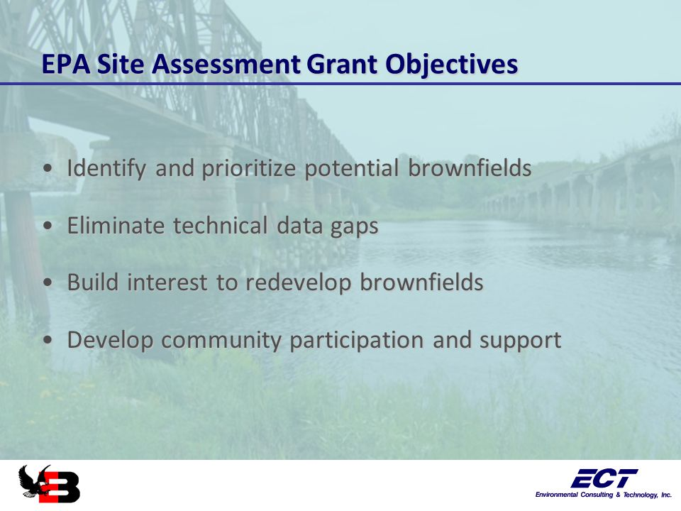 EPA Site Assessment Grant Objectives Identify and prioritize potential brownfieldsIdentify and prioritize potential brownfields Eliminate technical data gapsEliminate technical data gaps Build interest to redevelop brownfieldsBuild interest to redevelop brownfields Develop community participation and supportDevelop community participation and support