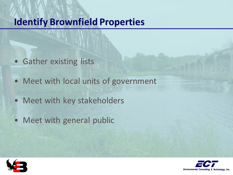 Identify Brownfield Properties Gather existing listsGather existing lists Meet with local units of governmentMeet with local units of government Meet with key stakeholdersMeet with key stakeholders Meet with general publicMeet with general public