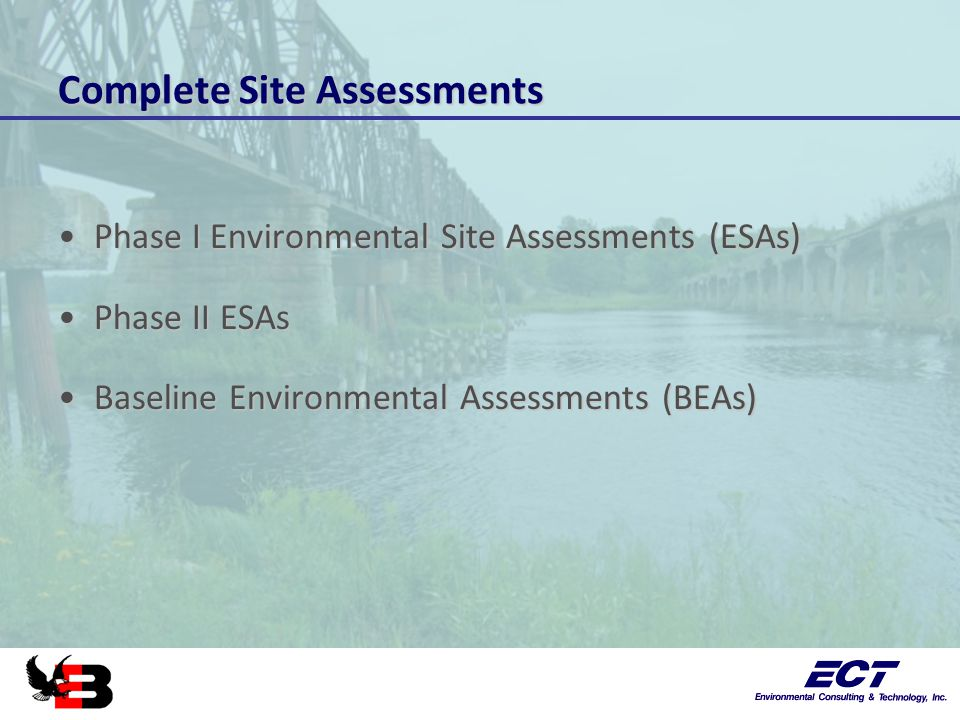 Complete Site Assessments Phase I Environmental Site Assessments (ESAs)Phase I Environmental Site Assessments (ESAs) Phase II ESAsPhase II ESAs Baseline Environmental Assessments (BEAs)Baseline Environmental Assessments (BEAs)