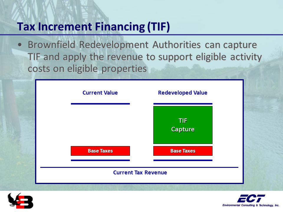 Tax Increment Financing (TIF) Brownfield Redevelopment Authorities can capture TIF and apply the revenue to support eligible activity costs on eligibl