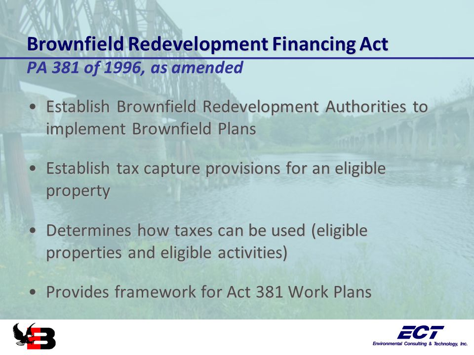 Brownfield Redevelopment Financing Act Brownfield Redevelopment Financing Act PA 381 of 1996, as amended Establish Brownfield Redevelopment Authorities to implement Brownfield PlansEstablish Brownfield Redevelopment Authorities to implement Brownfield Plans Establish tax capture provisions for an eligible propertyEstablish tax capture provisions for an eligible property Determines how taxes can be used (eligible properties and eligible activities)Determines how taxes can be used (eligible properties and eligible activities) Provides framework for Act 381 Work PlansProvides framework for Act 381 Work Plans