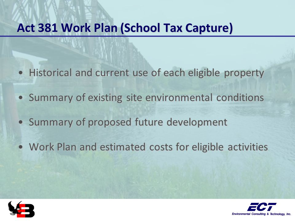 Act 381 Work Plan (School Tax Capture) Historical and current use of each eligible propertyHistorical and current use of each eligible property Summary of existing site environmental conditionsSummary of existing site environmental conditions Summary of proposed future developmentSummary of proposed future development Work Plan and estimated costs for eligible activitiesWork Plan and estimated costs for eligible activities