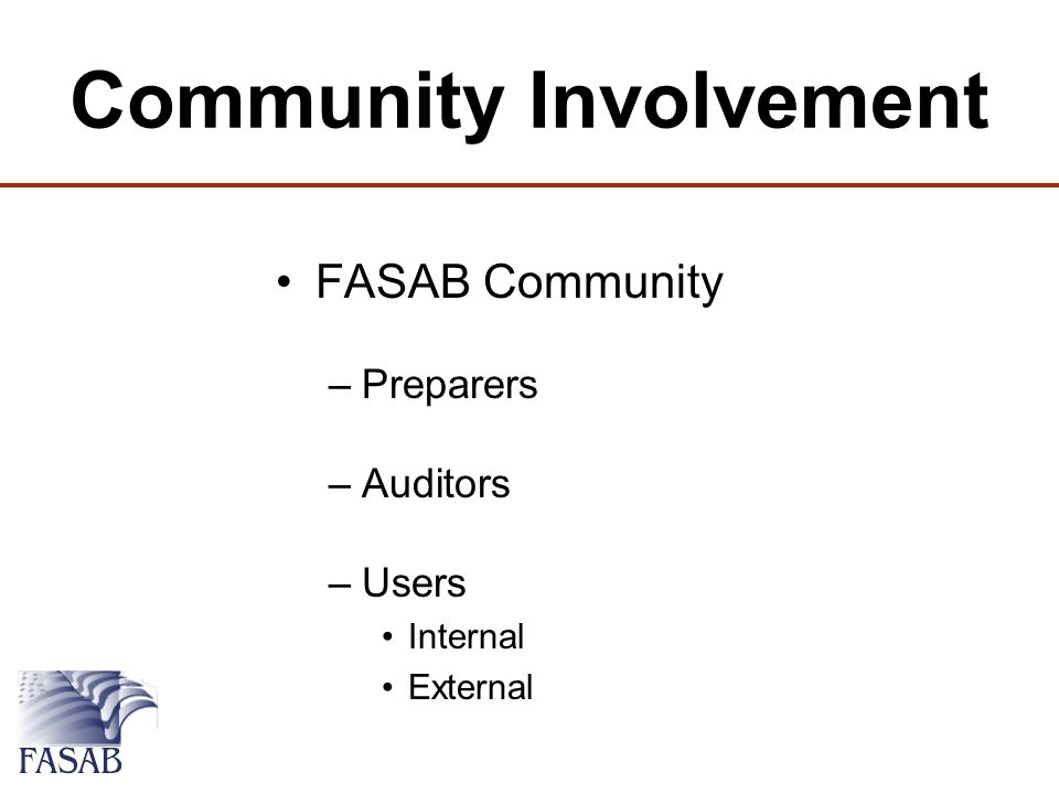Community Involvement FASAB Community –Preparers –Auditors –Users Internal External
