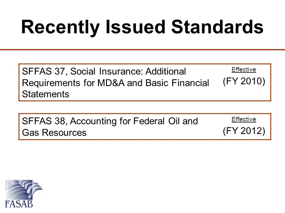 Recently Issued Standards SFFAS 37, Social Insurance: Additional Requirements for MD&A and Basic Financial Statements Effective (FY 2010) SFFAS 38, Accounting for Federal Oil and Gas Resources Effective (FY 2012)