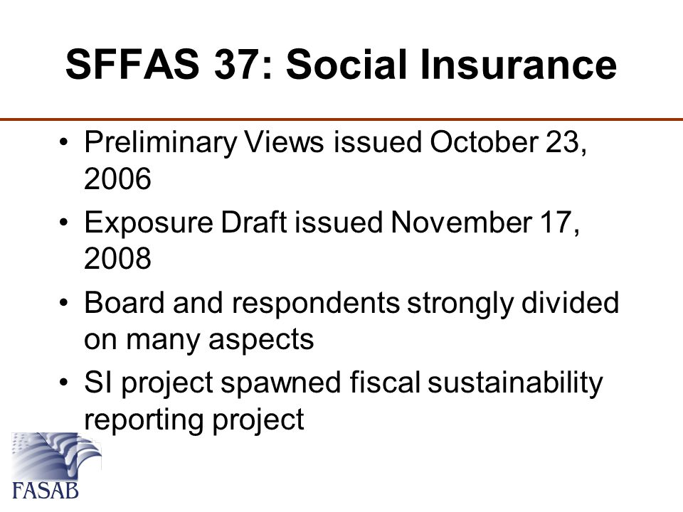 SFFAS 37: Social Insurance Preliminary Views issued October 23, 2006 Exposure Draft issued November 17, 2008 Board and respondents strongly divided on many aspects SI project spawned fiscal sustainability reporting project