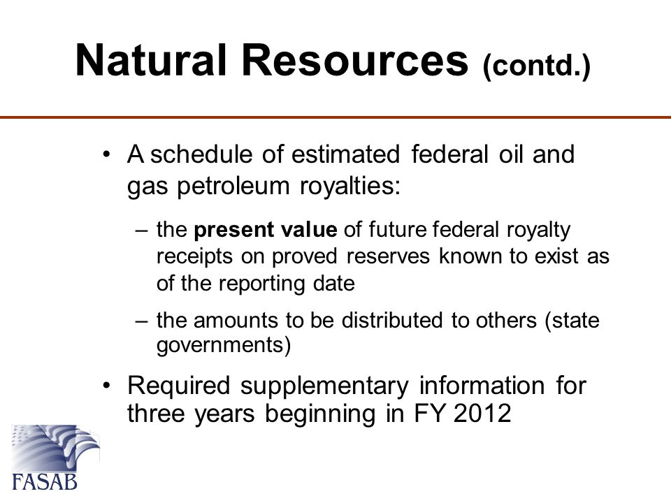 A schedule of estimated federal oil and gas petroleum royalties: –the present value of future federal royalty receipts on proved reserves known to exist as of the reporting date –the amounts to be distributed to others (state governments) Required supplementary information for three years beginning in FY 2012 Natural Resources (contd.)