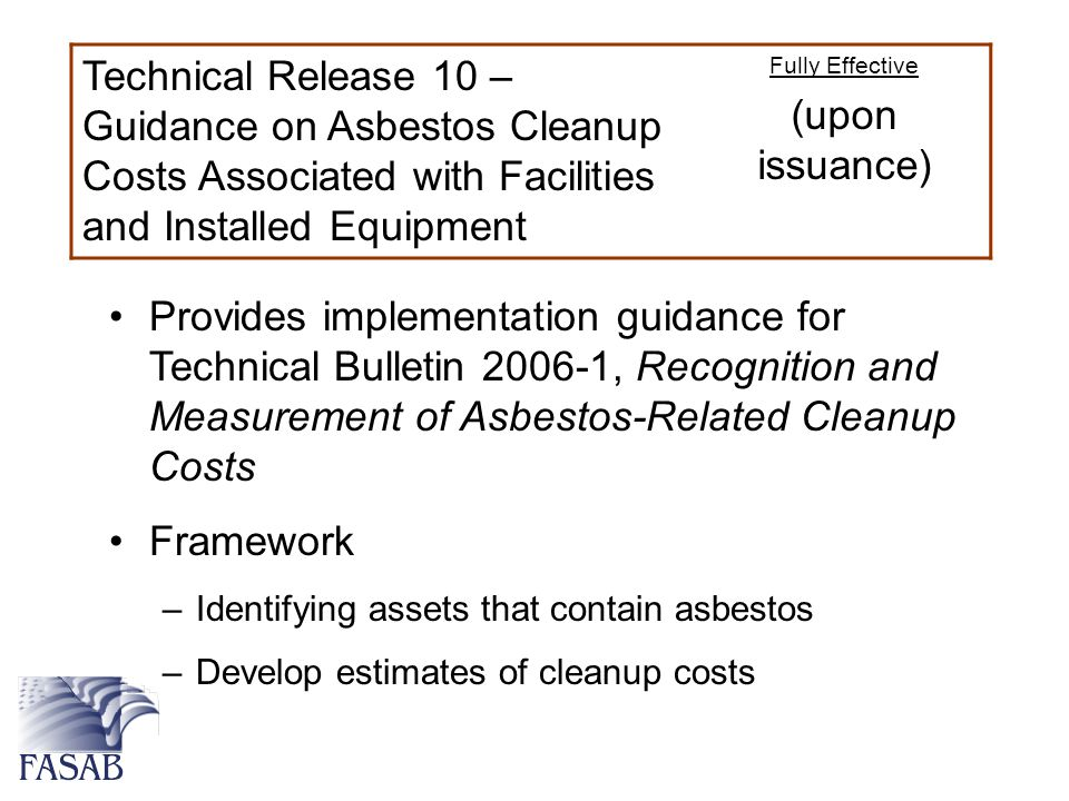 Technical Release 10 – Guidance on Asbestos Cleanup Costs Associated with Facilities and Installed Equipment Fully Effective (upon issuance) Provides implementation guidance for Technical Bulletin 2006-1, Recognition and Measurement of Asbestos-Related Cleanup Costs Framework –Identifying assets that contain asbestos –Develop estimates of cleanup costs