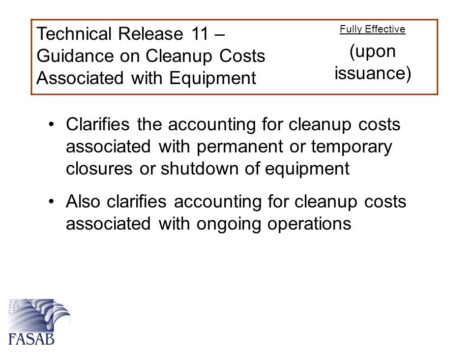 Technical Release 11 – Guidance on Cleanup Costs Associated with Equipment Fully Effective (upon issuance) Clarifies the accounting for cleanup costs associated with permanent or temporary closures or shutdown of equipment Also clarifies accounting for cleanup costs associated with ongoing operations