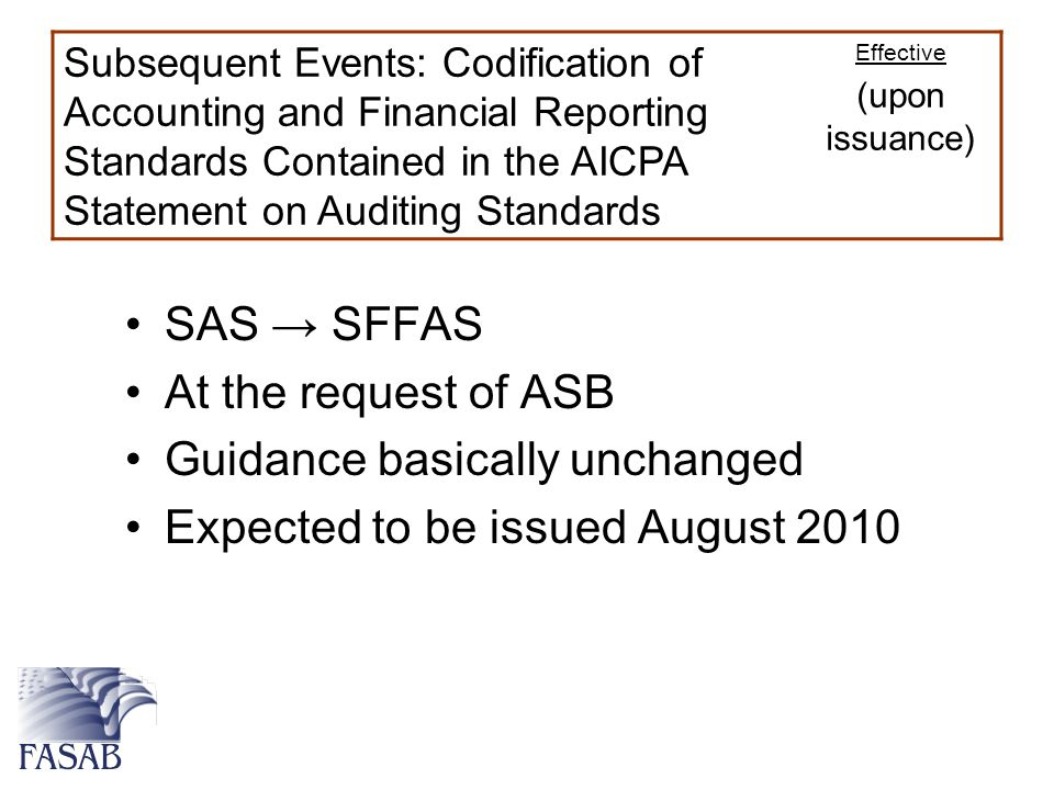 SAS → SFFAS At the request of ASB Guidance basically unchanged Expected to be issued August 2010 Subsequent Events: Codification of Accounting and Financial Reporting Standards Contained in the AICPA Statement on Auditing Standards Effective (upon issuance)
