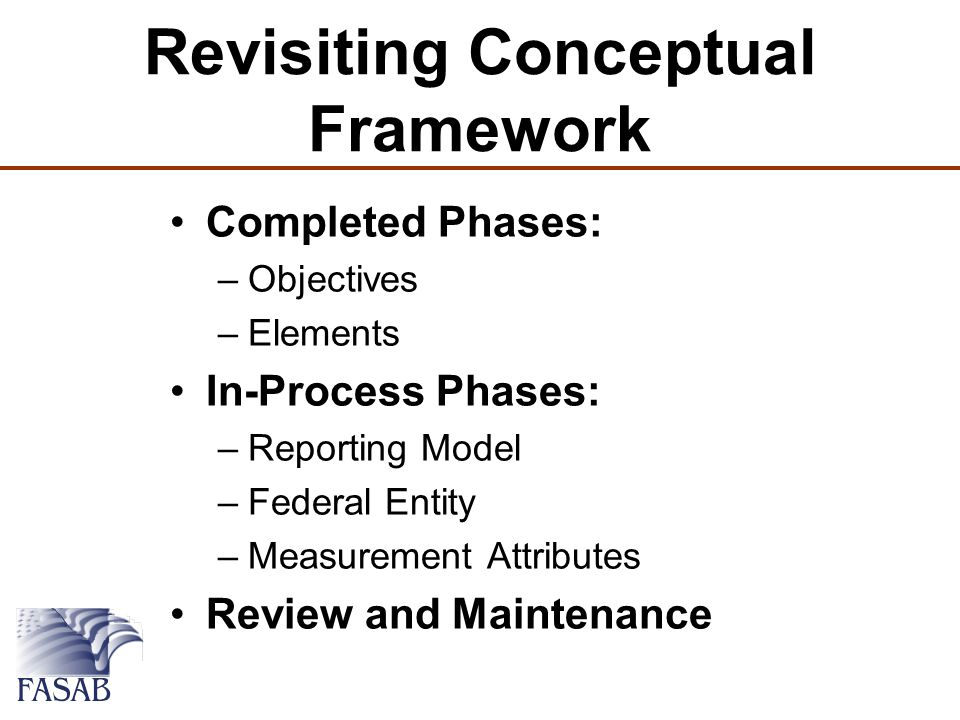 Revisiting Conceptual Framework Completed Phases: –Objectives –Elements In-Process Phases: –Reporting Model –Federal Entity –Measurement Attributes Review and Maintenance