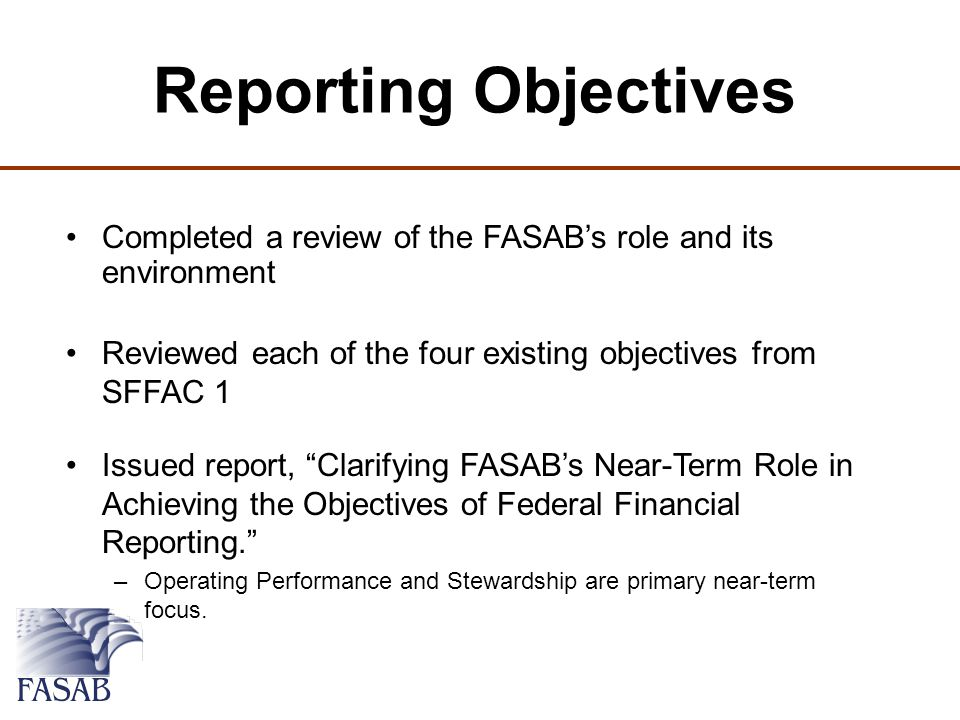 Reporting Objectives Completed a review of the FASAB's role and its environment Reviewed each of the four existing objectives from SFFAC 1 Issued report, Clarifying FASAB's Near-Term Role in Achieving the Objectives of Federal Financial Reporting. –Operating Performance and Stewardship are primary near-term focus.