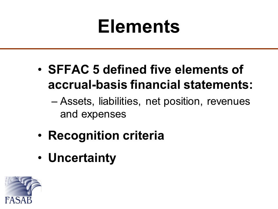 Elements SFFAC 5 defined five elements of accrual-basis financial statements: –Assets, liabilities, net position, revenues and expenses Recognition criteria Uncertainty