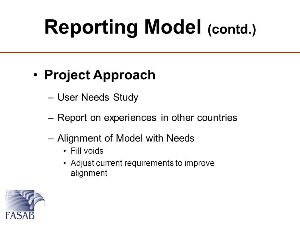 Reporting Model (contd.) Project Approach –User Needs Study –Report on experiences in other countries –Alignment of Model with Needs Fill voids Adjust current requirements to improve alignment