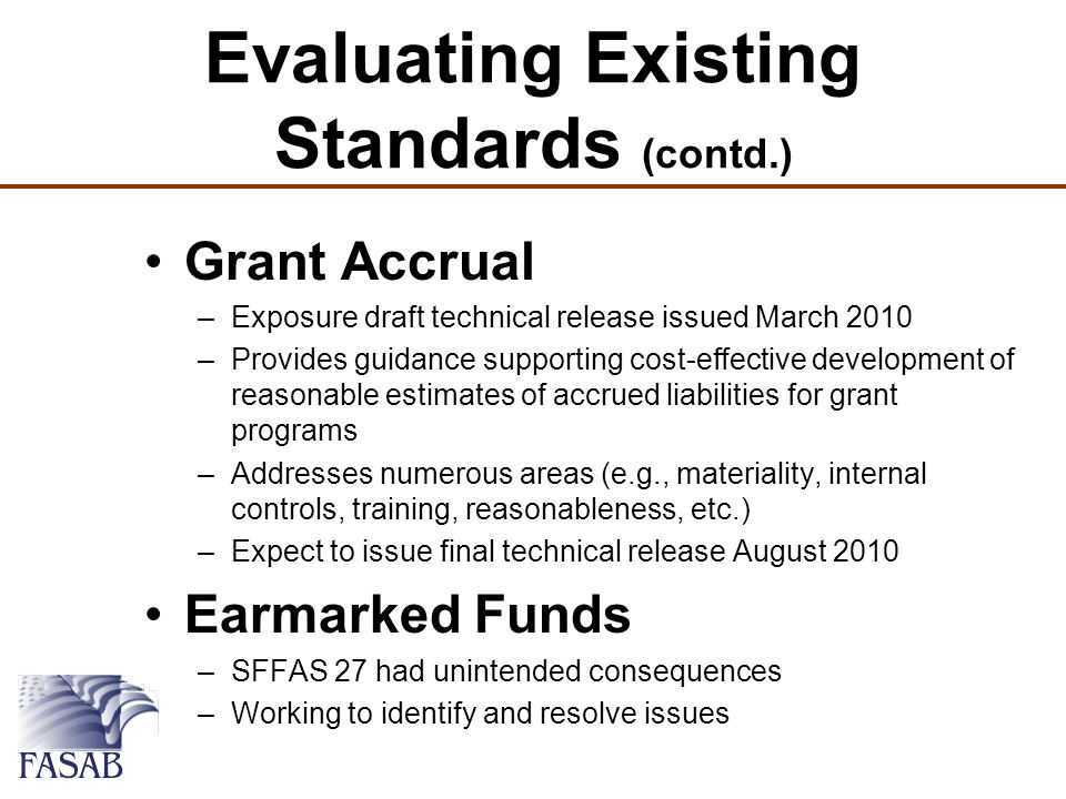 Evaluating Existing Standards (contd.) Grant Accrual –Exposure draft technical release issued March 2010 –Provides guidance supporting cost-effective development of reasonable estimates of accrued liabilities for grant programs –Addresses numerous areas (e.g., materiality, internal controls, training, reasonableness, etc.) –Expect to issue final technical release August 2010 Earmarked Funds –SFFAS 27 had unintended consequences –Working to identify and resolve issues