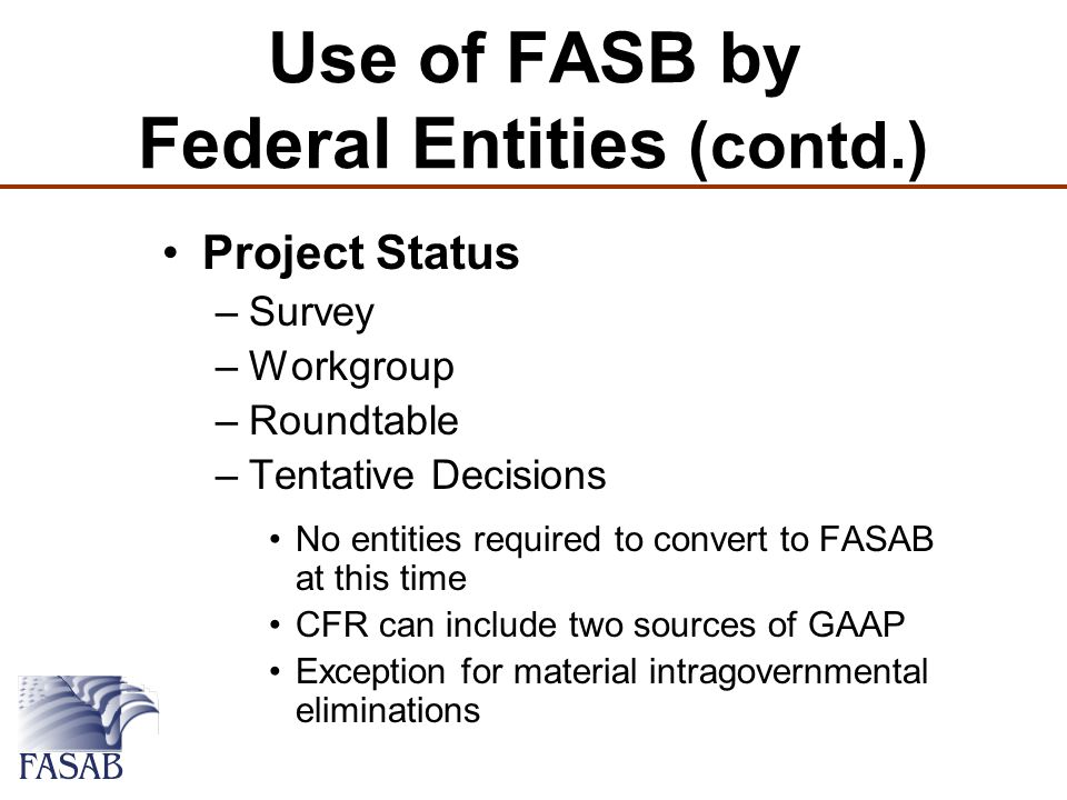 Use of FASB by Federal Entities (contd.) Project Status –Survey –Workgroup –Roundtable –Tentative Decisions No entities required to convert to FASAB at this time CFR can include two sources of GAAP Exception for material intragovernmental eliminations