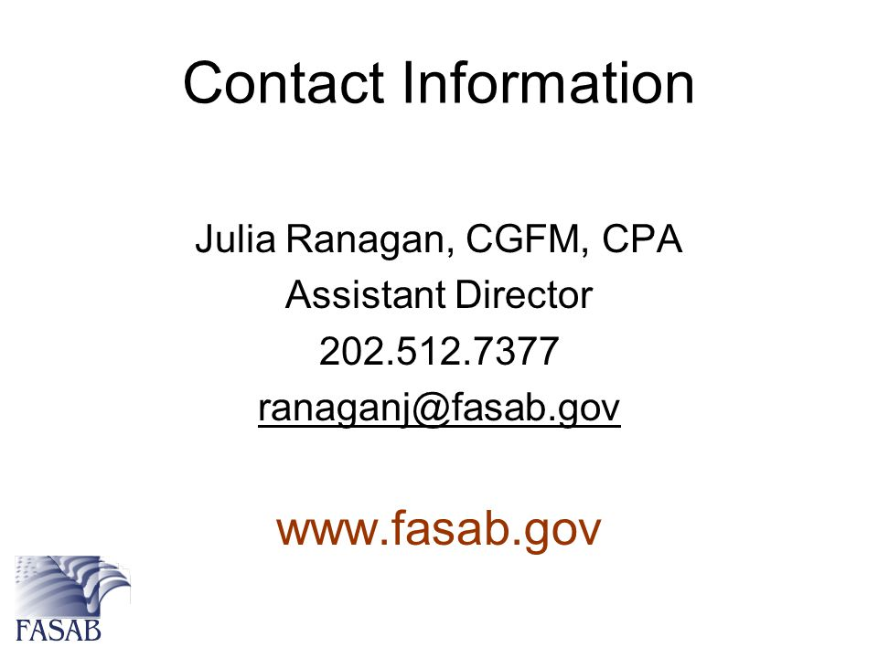 Contact Information Julia Ranagan, CGFM, CPA Assistant Director 202.512.7377 ranaganj@fasab.gov www.fasab.gov