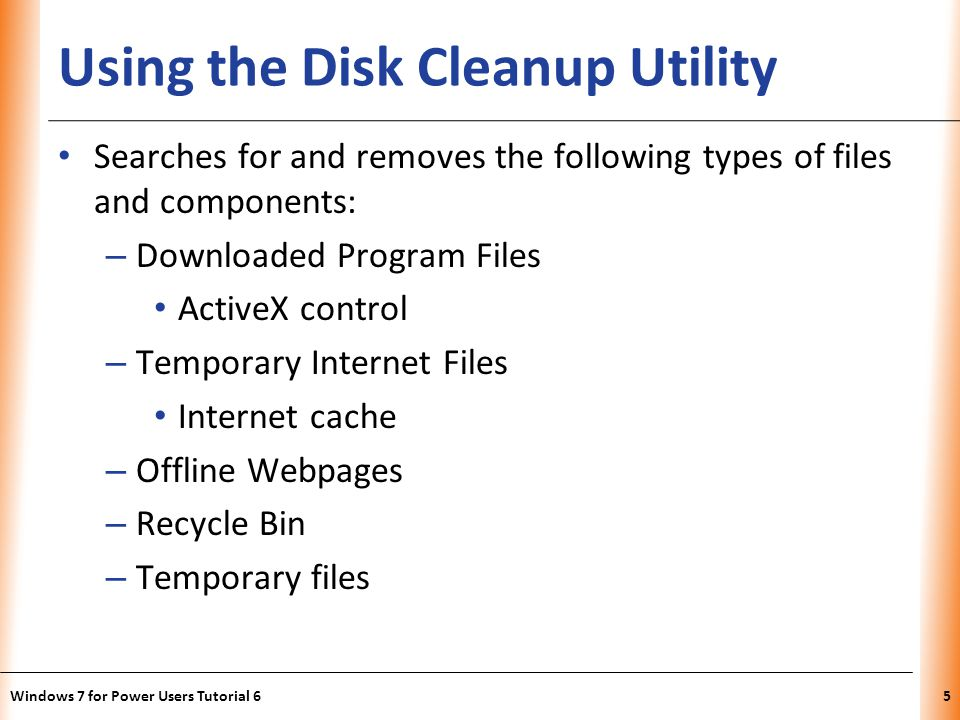 XP Using the Disk Cleanup Utility Searches for and removes the following types of files and components: – Downloaded Program Files ActiveX control – Temporary Internet Files Internet cache – Offline Webpages – Recycle Bin – Temporary files Windows 7 for Power Users Tutorial 65