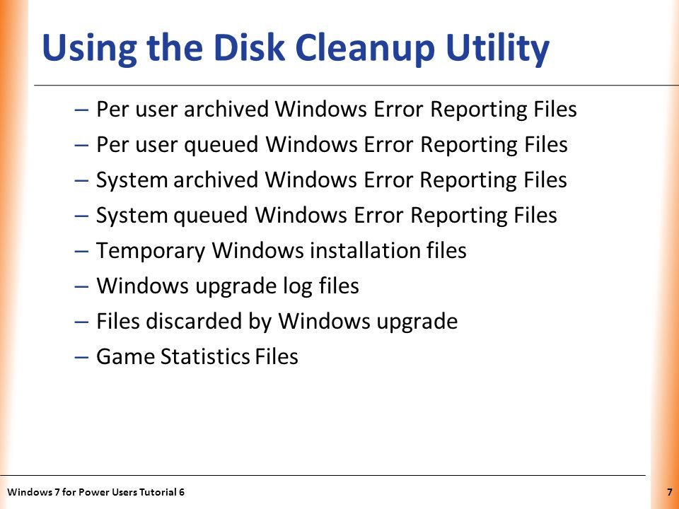 XP Using the Disk Cleanup Utility – Per user archived Windows Error Reporting Files – Per user queued Windows Error Reporting Files – System archived Windows Error Reporting Files – System queued Windows Error Reporting Files – Temporary Windows installation files – Windows upgrade log files – Files discarded by Windows upgrade – Game Statistics Files Windows 7 for Power Users Tutorial 67