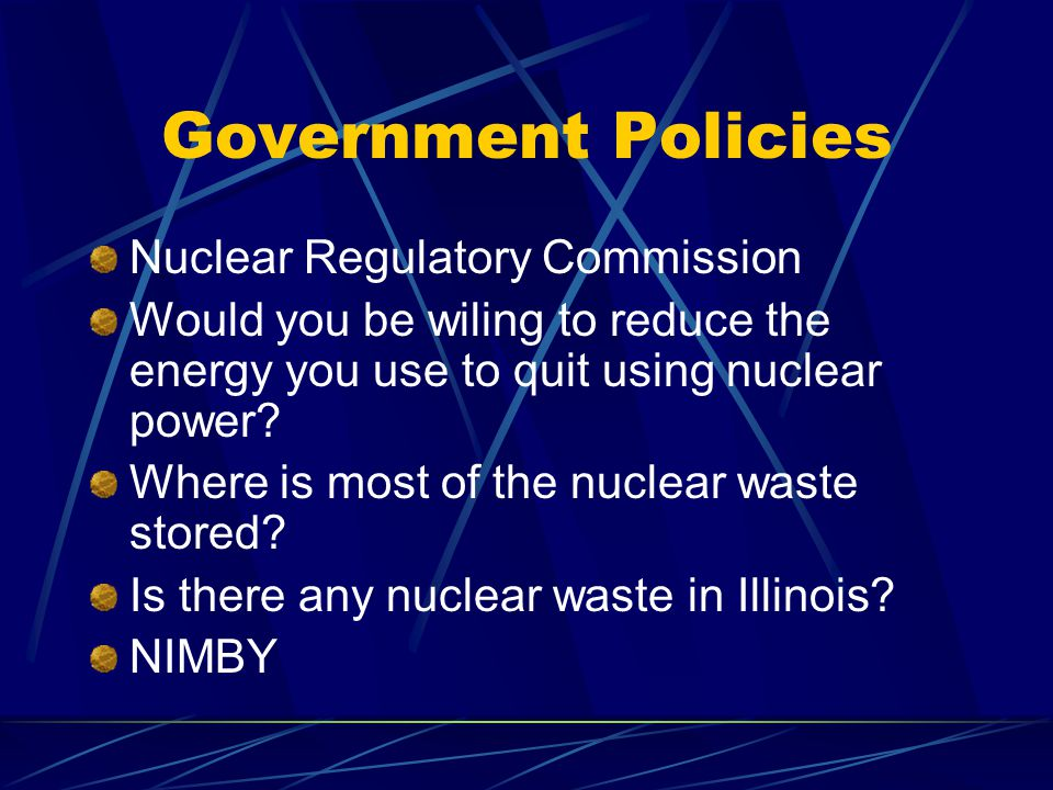 Government Policies Nuclear Regulatory Commission Would you be wiling to reduce the energy you use to quit using nuclear power.