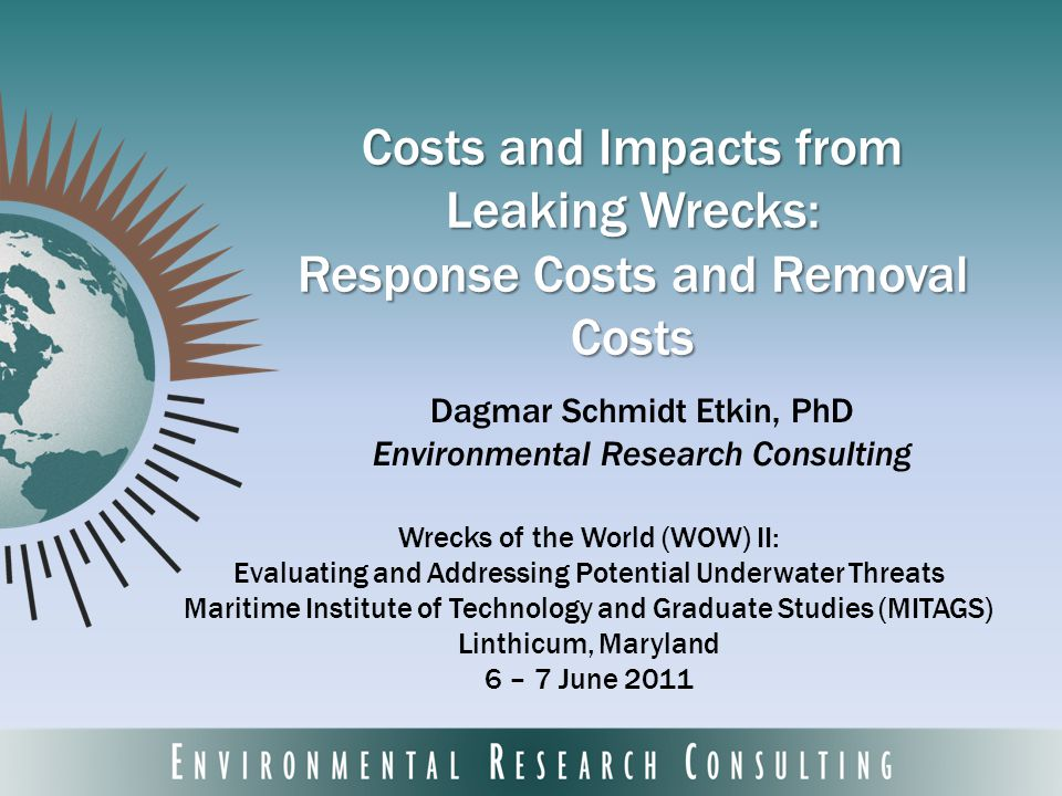 Costs and Impacts from Leaking Wrecks: Response Costs and Removal Costs Dagmar Schmidt Etkin, PhD Environmental Research Consulting Wrecks of the World (WOW) II: Evaluating and Addressing Potential Underwater Threats Maritime Institute of Technology and Graduate Studies (MITAGS) Linthicum, Maryland 6 – 7 June 2011