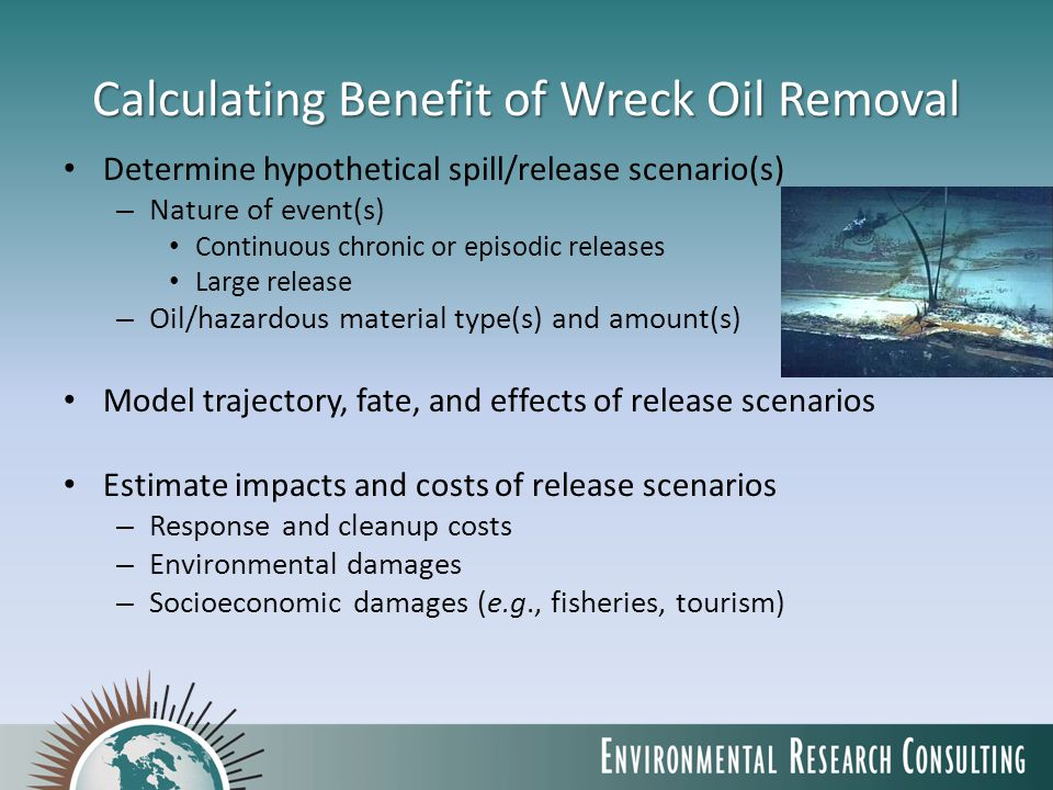 Calculating Benefit of Wreck Oil Removal Determine hypothetical spill/release scenario(s) – Nature of event(s) Continuous chronic or episodic releases Large release – Oil/hazardous material type(s) and amount(s) Model trajectory, fate, and effects of release scenarios Estimate impacts and costs of release scenarios – Response and cleanup costs – Environmental damages – Socioeconomic damages (e.g., fisheries, tourism)