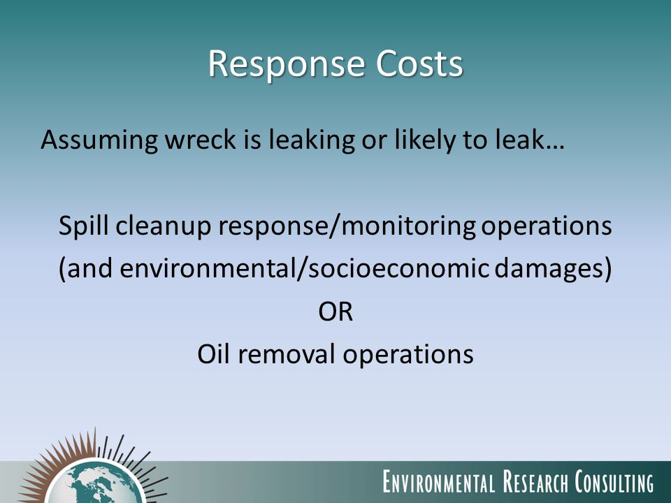 Response Costs Assuming wreck is leaking or likely to leak… Spill cleanup response/monitoring operations (and environmental/socioeconomic damages) OR Oil removal operations