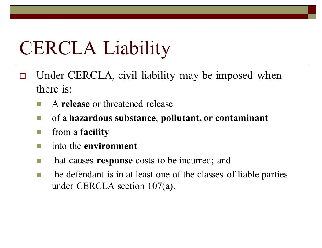 CERCLA Liability  Under CERCLA, civil liability may be imposed when there is: A release or threatened release of a hazardous substance, pollutant, or contaminant from a facility into the environment that causes response costs to be incurred; and the defendant is in at least one of the classes of liable parties under CERCLA section 107(a).