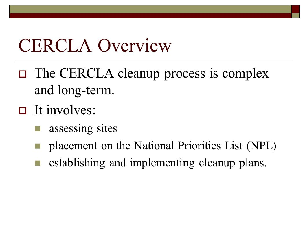 CERCLA Overview  The CERCLA cleanup process is complex and long-term.