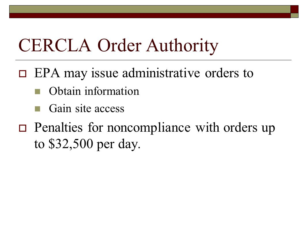 CERCLA Order Authority  EPA may issue administrative orders to Obtain information Gain site access  Penalties for noncompliance with orders up to $32,500 per day.