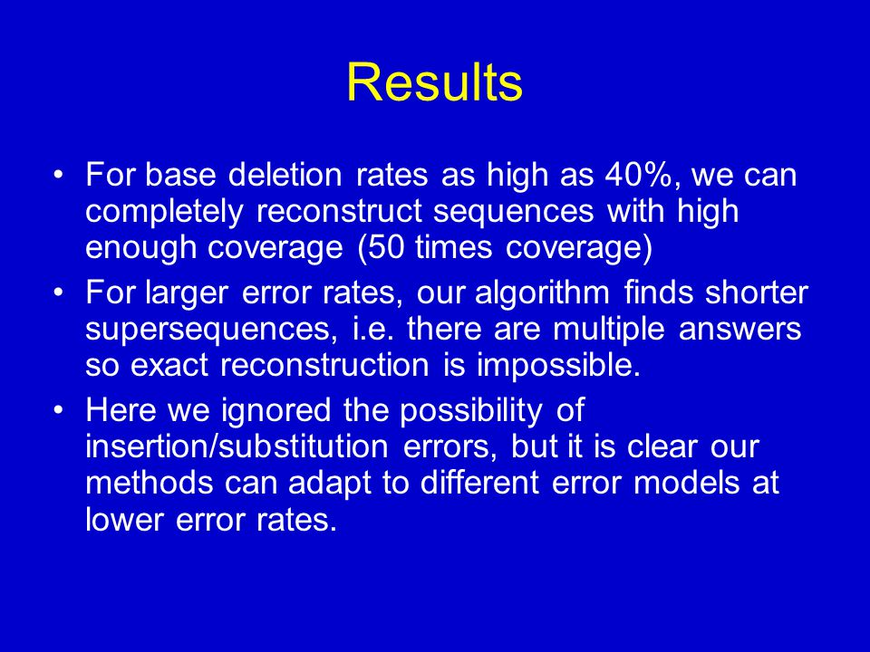 Results For base deletion rates as high as 40%, we can completely reconstruct sequences with high enough coverage (50 times coverage) For larger error rates, our algorithm finds shorter supersequences, i.e.