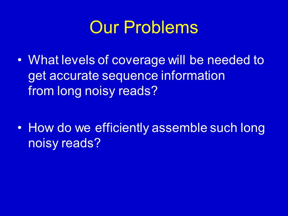 Our Problems What levels of coverage will be needed to get accurate sequence information from long noisy reads.