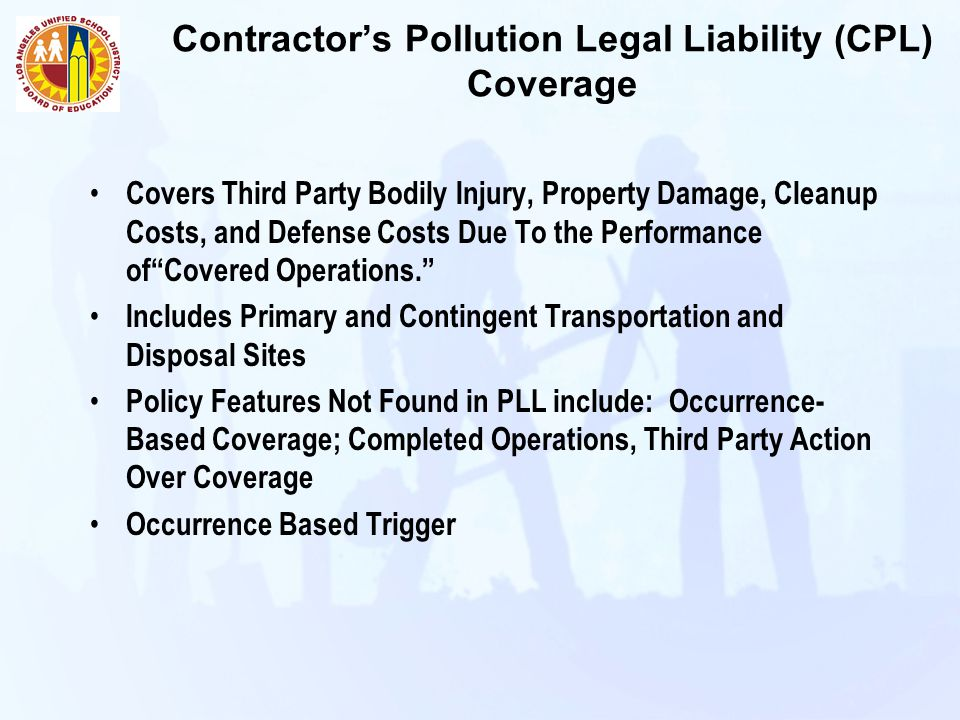 Contractor's Pollution Legal Liability (CPL) Coverage Covers Third Party Bodily Injury, Property Damage, Cleanup Costs, and Defense Costs Due To the Performance of Covered Operations. Includes Primary and Contingent Transportation and Disposal Sites Policy Features Not Found in PLL include: Occurrence- Based Coverage; Completed Operations, Third Party Action Over Coverage Occurrence Based Trigger