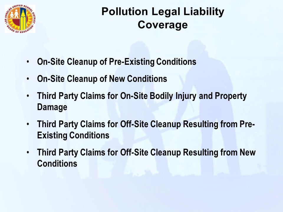 Pollution Legal Liability Coverage On-Site Cleanup of Pre-Existing Conditions On-Site Cleanup of New Conditions Third Party Claims for On-Site Bodily Injury and Property Damage Third Party Claims for Off-Site Cleanup Resulting from Pre- Existing Conditions Third Party Claims for Off-Site Cleanup Resulting from New Conditions