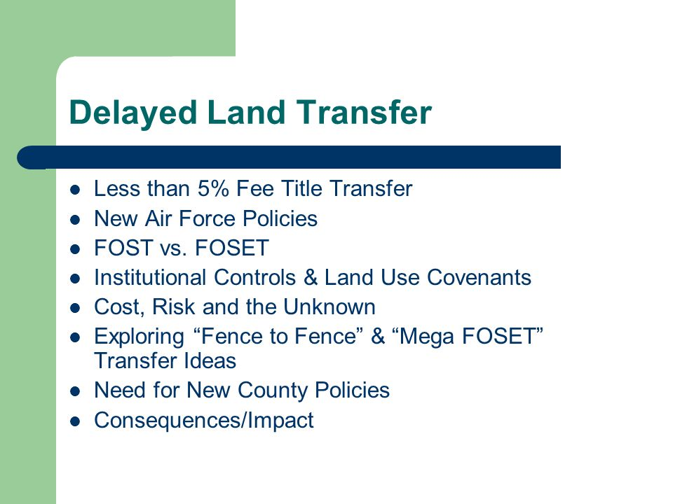 Delayed Land Transfer Less than 5% Fee Title Transfer New Air Force Policies FOST vs. FOSET Institutional Controls & Land Use Covenants Cost, Risk and