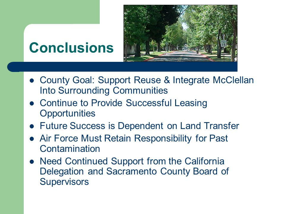 Conclusions County Goal: Support Reuse & Integrate McClellan Into Surrounding Communities Continue to Provide Successful Leasing Opportunities Future Success is Dependent on Land Transfer Air Force Must Retain Responsibility for Past Contamination Need Continued Support from the California Delegation and Sacramento County Board of Supervisors