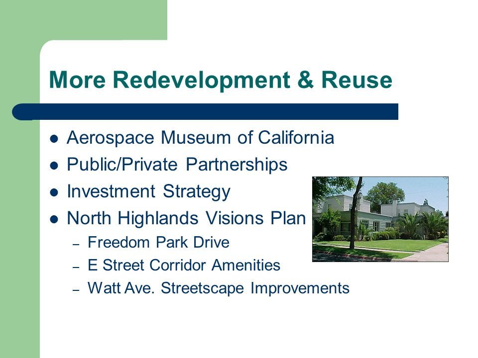 More Redevelopment & Reuse Aerospace Museum of California Public/Private Partnerships Investment Strategy North Highlands Visions Plan – Freedom Park Drive – E Street Corridor Amenities – Watt Ave.