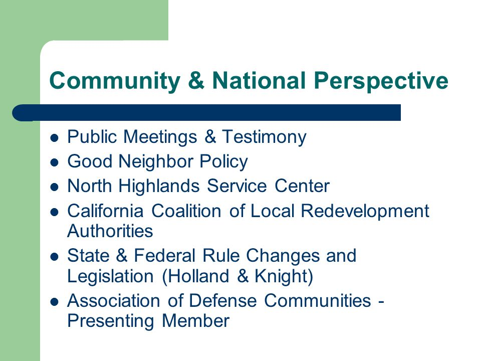 Community & National Perspective Public Meetings & Testimony Good Neighbor Policy North Highlands Service Center California Coalition of Local Redevelopment Authorities State & Federal Rule Changes and Legislation (Holland & Knight) Association of Defense Communities - Presenting Member