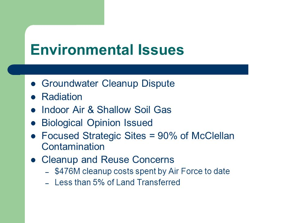 Environmental Issues Groundwater Cleanup Dispute Radiation Indoor Air & Shallow Soil Gas Biological Opinion Issued Focused Strategic Sites = 90% of McClellan Contamination Cleanup and Reuse Concerns – $476M cleanup costs spent by Air Force to date – Less than 5% of Land Transferred