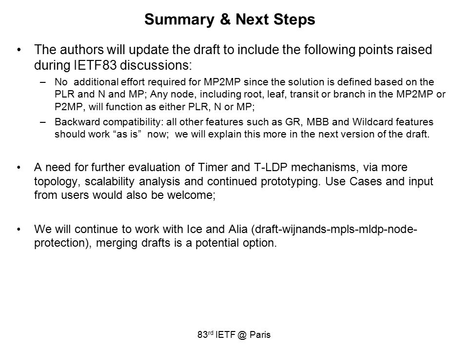 Summary & Next Steps The authors will update the draft to include the following points raised during IETF83 discussions: –No additional effort required for MP2MP since the solution is defined based on the PLR and N and MP; Any node, including root, leaf, transit or branch in the MP2MP or P2MP, will function as either PLR, N or MP; –Backward compatibility: all other features such as GR, MBB and Wildcard features should work as is now; we will explain this more in the next version of the draft.