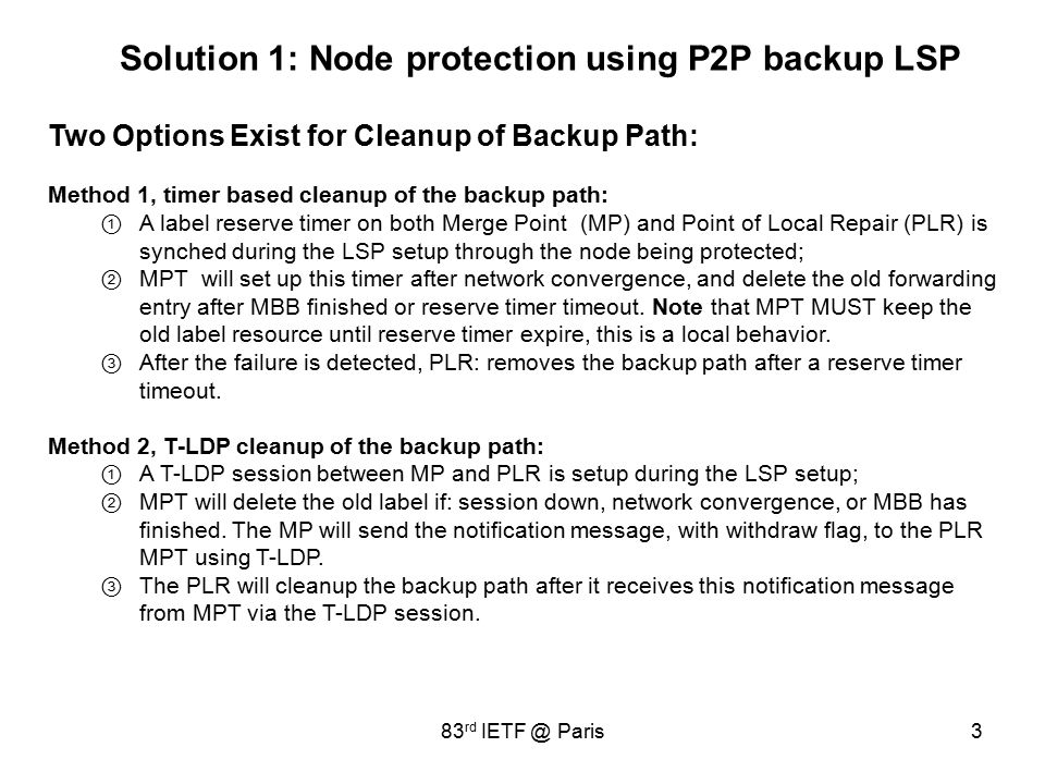 3 Solution 1: Node protection using P2P backup LSP Two Options Exist for Cleanup of Backup Path: Method 1, timer based cleanup of the backup path: ① A label reserve timer on both Merge Point (MP) and Point of Local Repair (PLR) is synched during the LSP setup through the node being protected; ② MPT will set up this timer after network convergence, and delete the old forwarding entry after MBB finished or reserve timer timeout.