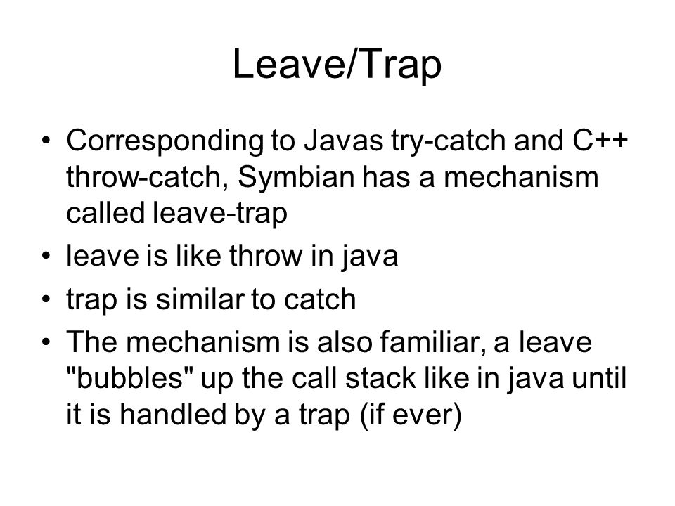 Leave/Trap Corresponding to Javas try-catch and C++ throw-catch, Symbian has a mechanism called leave-trap leave is like throw in java trap is similar to catch The mechanism is also familiar, a leave bubbles up the call stack like in java until it is handled by a trap (if ever)