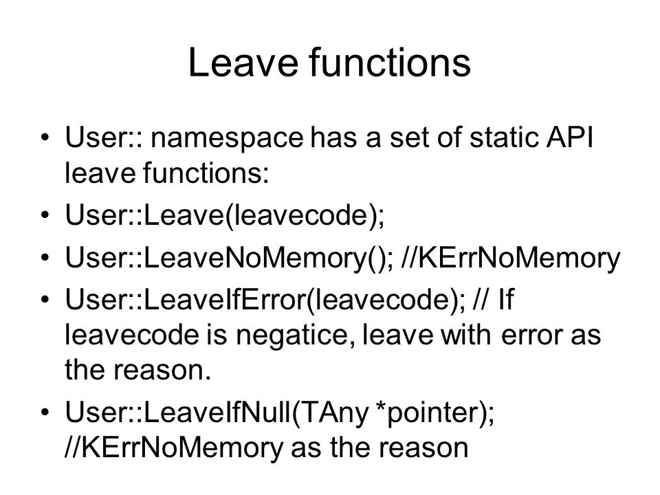Leave functions User:: namespace has a set of static API leave functions: User::Leave(leavecode); User::LeaveNoMemory(); //KErrNoMemory User::LeaveIfError(leavecode); // If leavecode is negatice, leave with error as the reason.